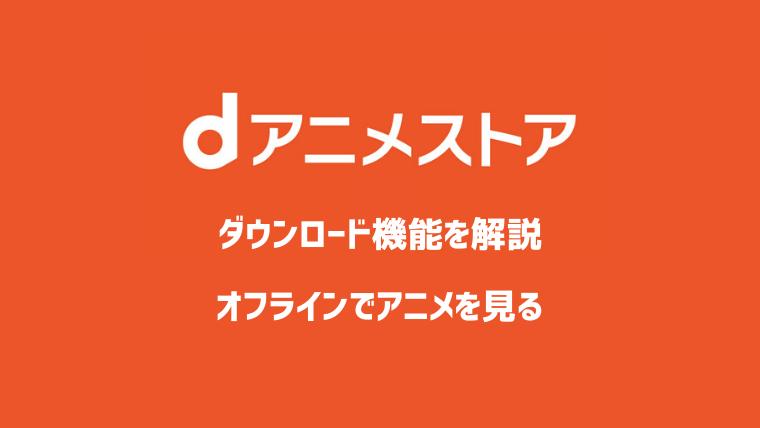 dアニメストアのダウンロード機能とは?オフラインで再生する方法を解説