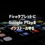 Fireタブレットに最も簡単にGoogle Playをインストールする方法