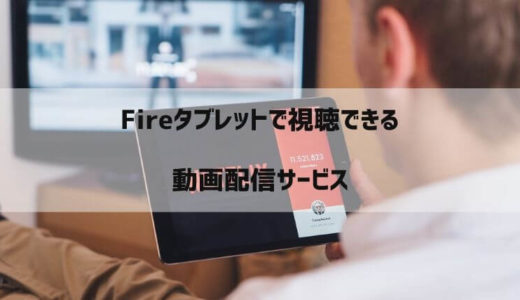Fireタブレットで見られる動画配信サービスまとめ|U-NEXTからNetflixやHuluまで