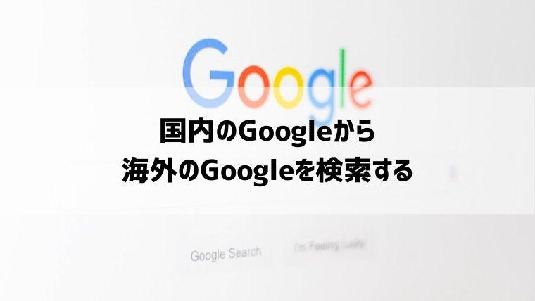 日本のGoogleから海外のGoogleの検索結果を表示する方法