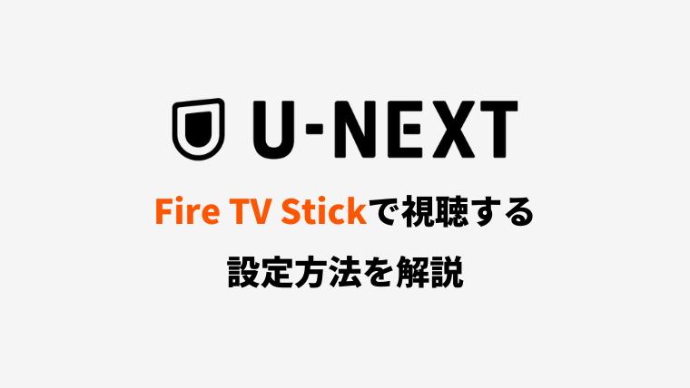 Fire TV StickでU-NEXTを視聴するための設定方法【テレビに出力】