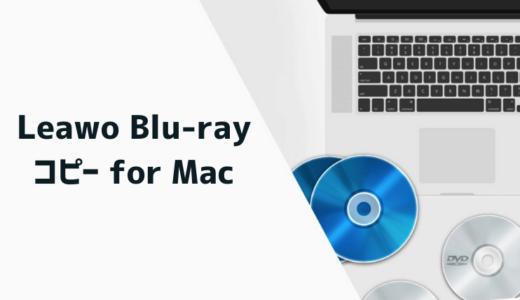 Mac用ブルーレイソフト「Leawo Blu-rayコピー for Mac」をレビュー!使いやすく高性能なおすすめツール